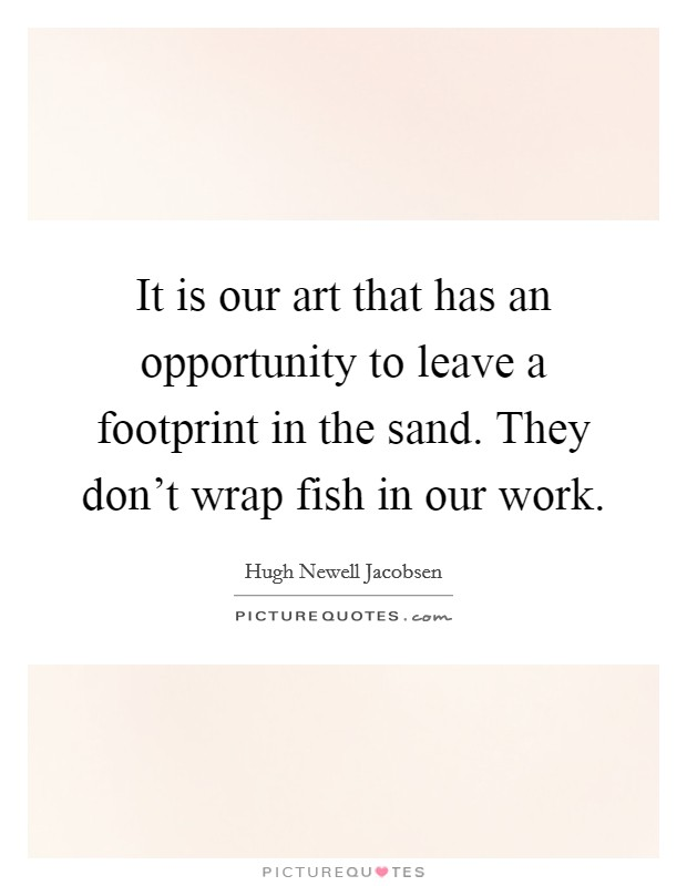 It is our art that has an opportunity to leave a footprint in the sand. They don't wrap fish in our work. Picture Quote #1