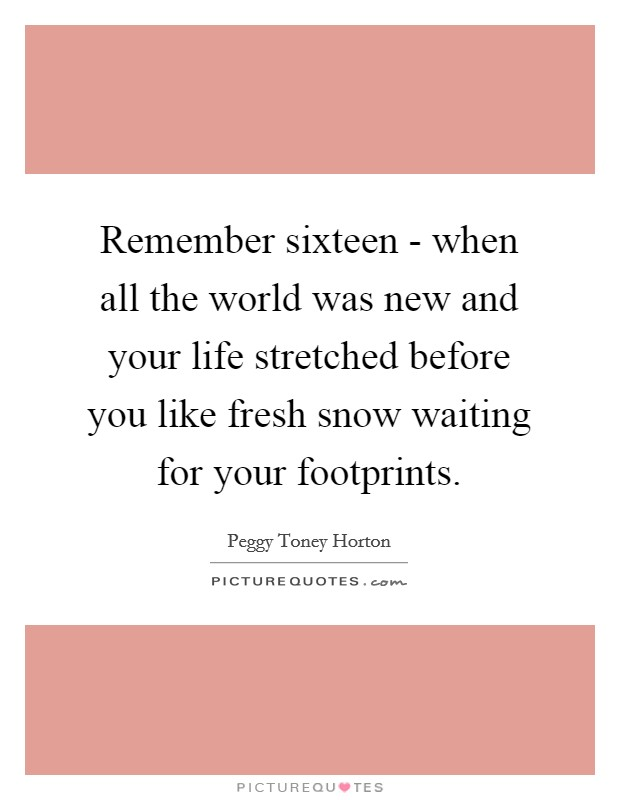 Remember sixteen - when all the world was new and your life stretched before you like fresh snow waiting for your footprints Picture Quote #1