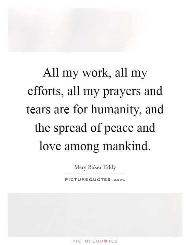 All my work, all my efforts, all my prayers and tears are for humanity, and the spread of peace and love among mankind Picture Quote #1