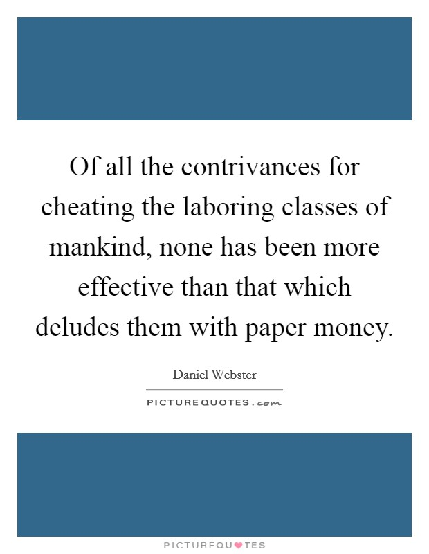 Of all the contrivances for cheating the laboring classes of mankind, none has been more effective than that which deludes them with paper money Picture Quote #1