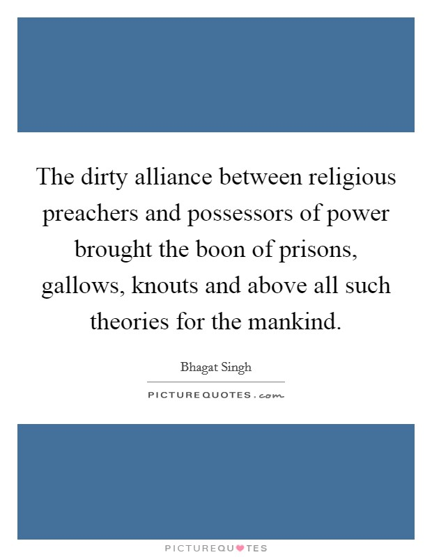 The dirty alliance between religious preachers and possessors of power brought the boon of prisons, gallows, knouts and above all such theories for the mankind. Picture Quote #1