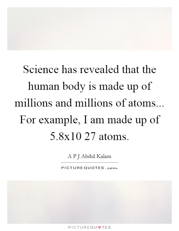 Science has revealed that the human body is made up of millions and millions of atoms... For example, I am made up of 5.8x10 27 atoms Picture Quote #1