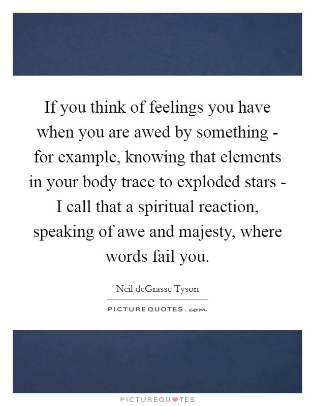 If you think of feelings you have when you are awed by something - for example, knowing that elements in your body trace to exploded stars - I call that a spiritual reaction, speaking of awe and majesty, where words fail you Picture Quote #1