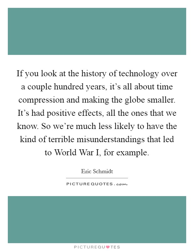 If you look at the history of technology over a couple hundred years, it's all about time compression and making the globe smaller. It's had positive effects, all the ones that we know. So we're much less likely to have the kind of terrible misunderstandings that led to World War I, for example Picture Quote #1