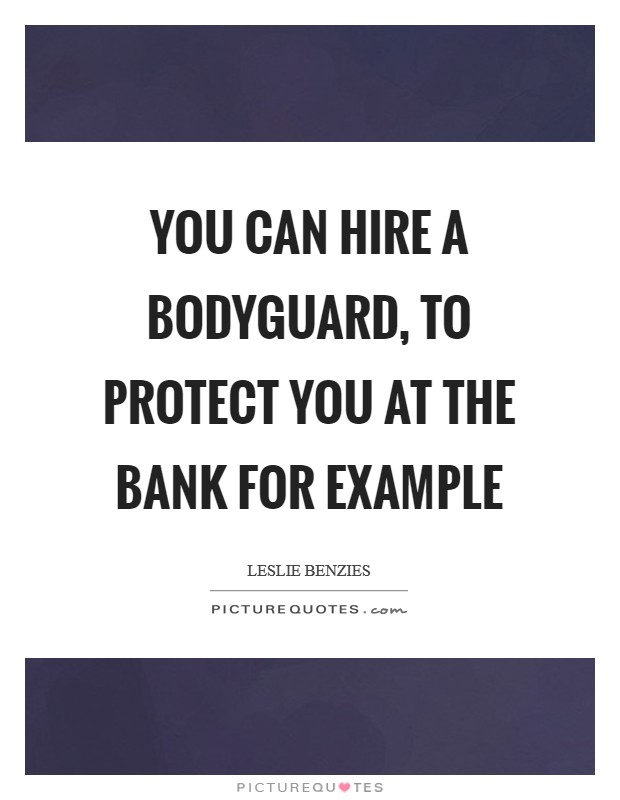 You can hire a bodyguard, to protect you at the bank for example Picture Quote #1