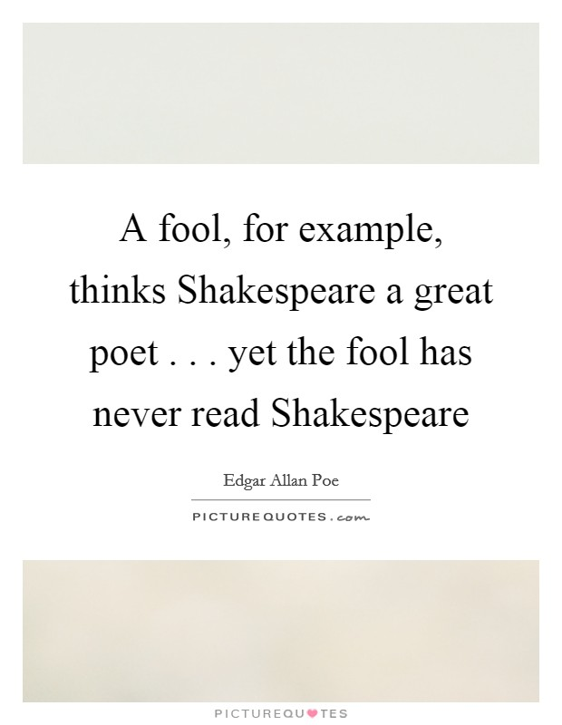 A fool, for example, thinks Shakespeare a great poet . . . yet the fool has never read Shakespeare Picture Quote #1