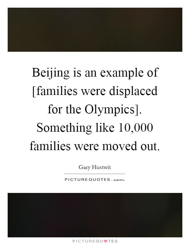Beijing is an example of [families were displaced for the Olympics]. Something like 10,000 families were moved out Picture Quote #1