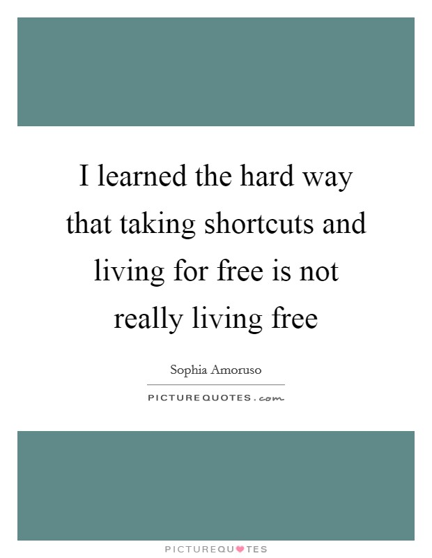 I learned the hard way that taking shortcuts and living for free is not really living free Picture Quote #1