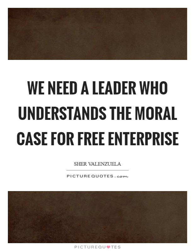 We need a leader who understands the moral case for free enterprise Picture Quote #1