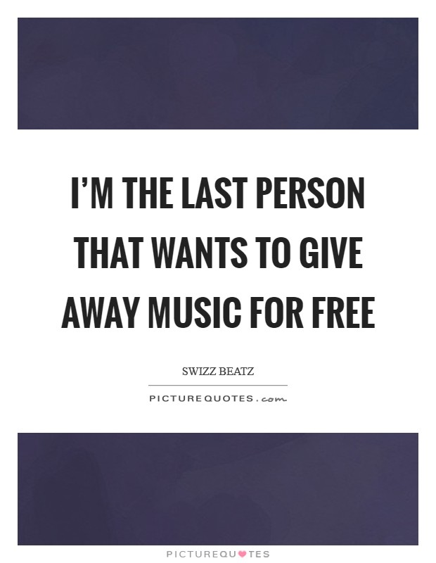 I'm the last person that wants to give away music for free Picture Quote #1