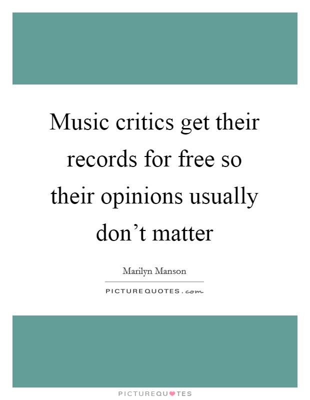 Music critics get their records for free so their opinions usually don't matter Picture Quote #1