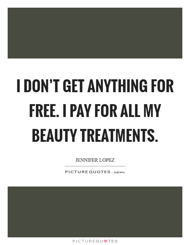I don't get anything for free. I pay for all my beauty treatments Picture Quote #1