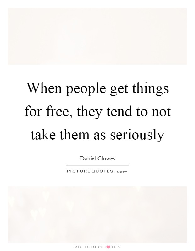 When people get things for free, they tend to not take them as seriously Picture Quote #1