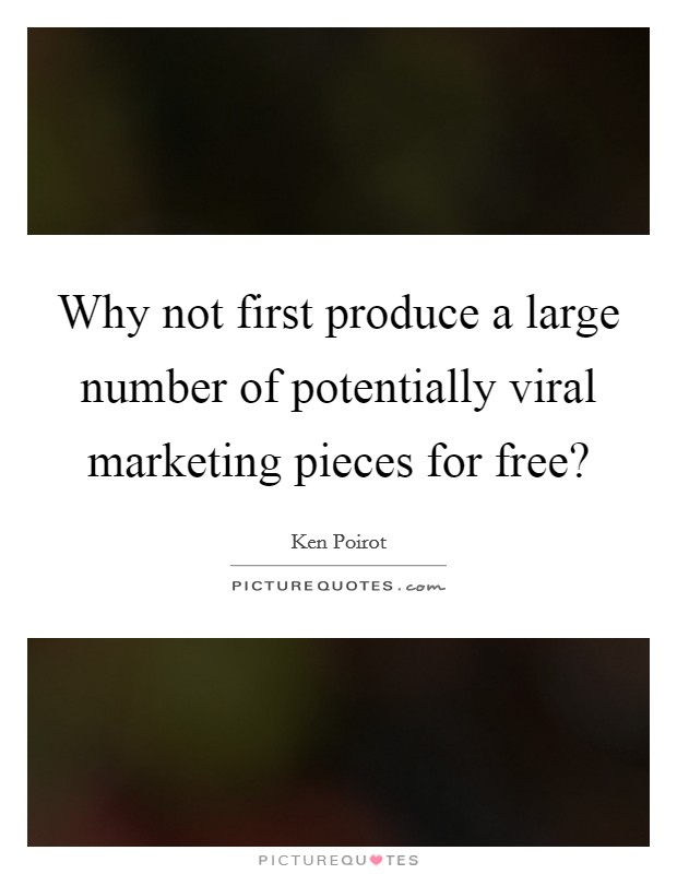 Why not first produce a large number of potentially viral marketing pieces for free? Picture Quote #1