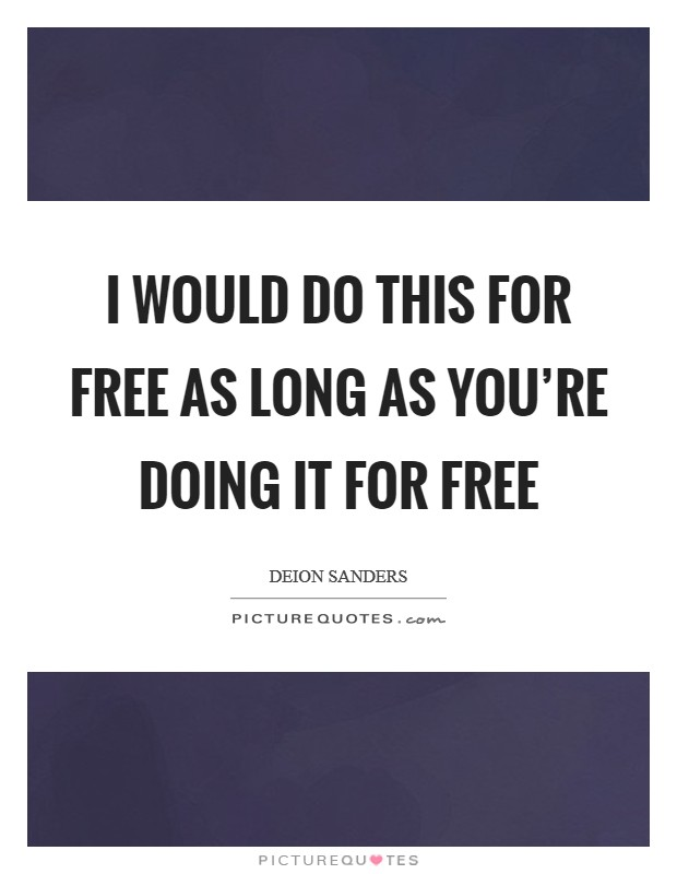 I would do this for free as long as you're doing it for free Picture Quote #1