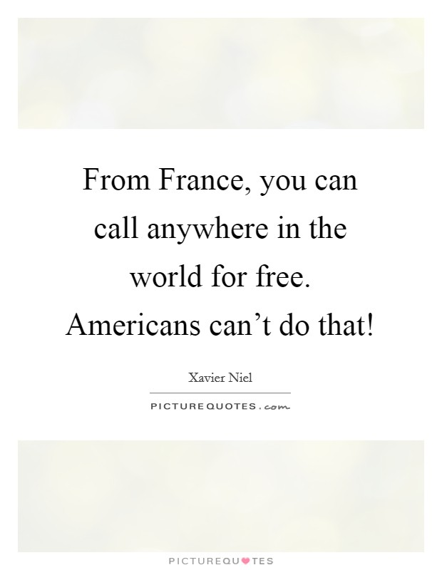 From France, you can call anywhere in the world for free. Americans can't do that! Picture Quote #1