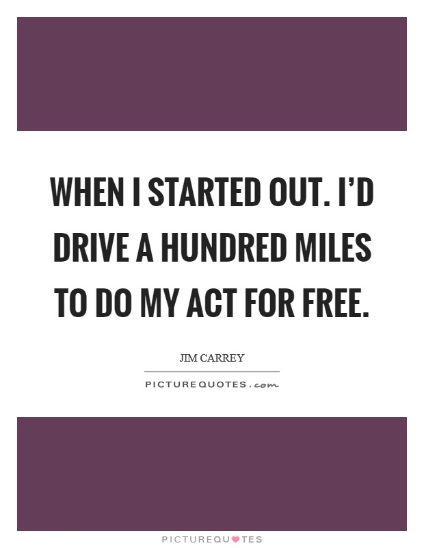 When I started out. I'd drive a hundred miles to do my act for free Picture Quote #1
