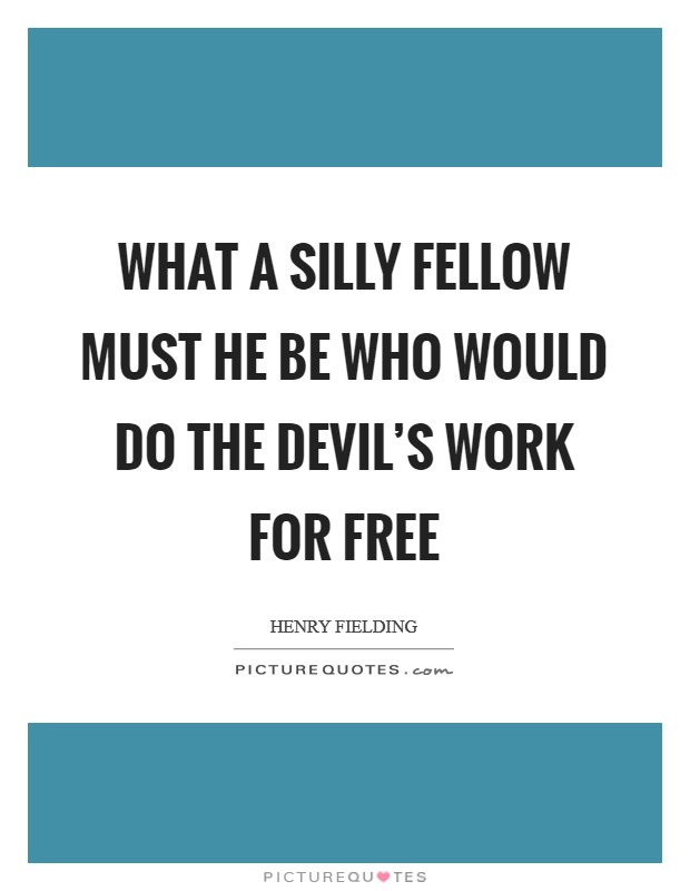 What a silly fellow must he be who would do the devil's work for free Picture Quote #1