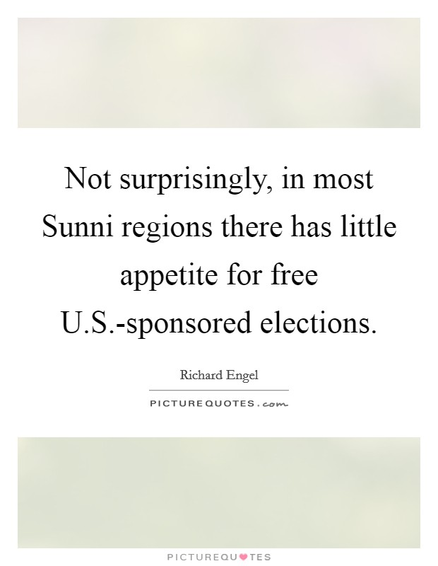 Not surprisingly, in most Sunni regions there has little appetite for free U.S.-sponsored elections Picture Quote #1