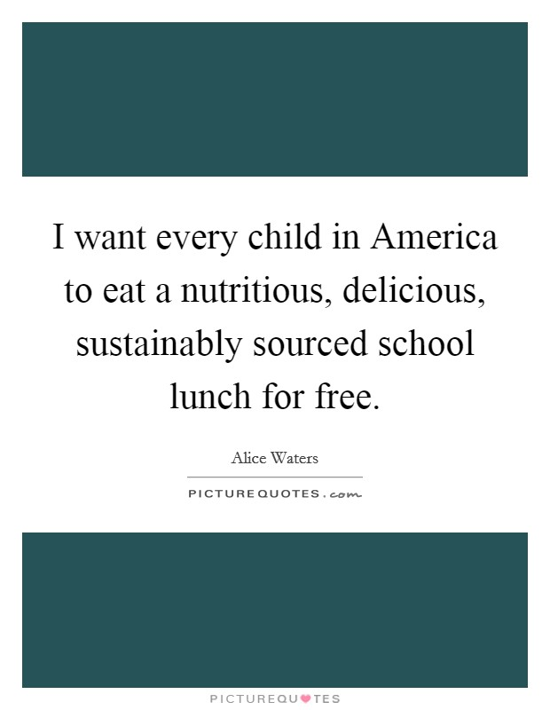 I want every child in America to eat a nutritious, delicious, sustainably sourced school lunch for free Picture Quote #1