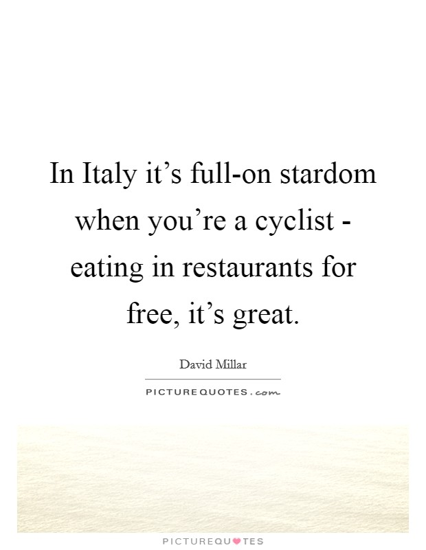 In Italy it's full-on stardom when you're a cyclist - eating in restaurants for free, it's great Picture Quote #1