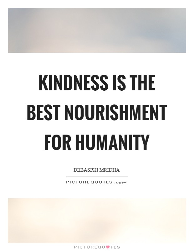 Kindness is the best nourishment for humanity Picture Quote #1