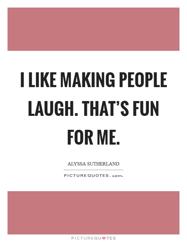 I like making people laugh. That's fun for me Picture Quote #1
