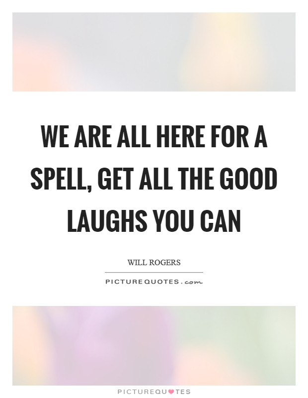 We are all here for a spell, get all the good laughs you can Picture Quote #1
