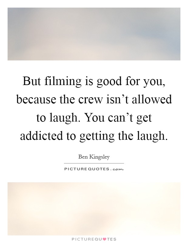 But Filming Is Good For You, Because The Crew Isn't