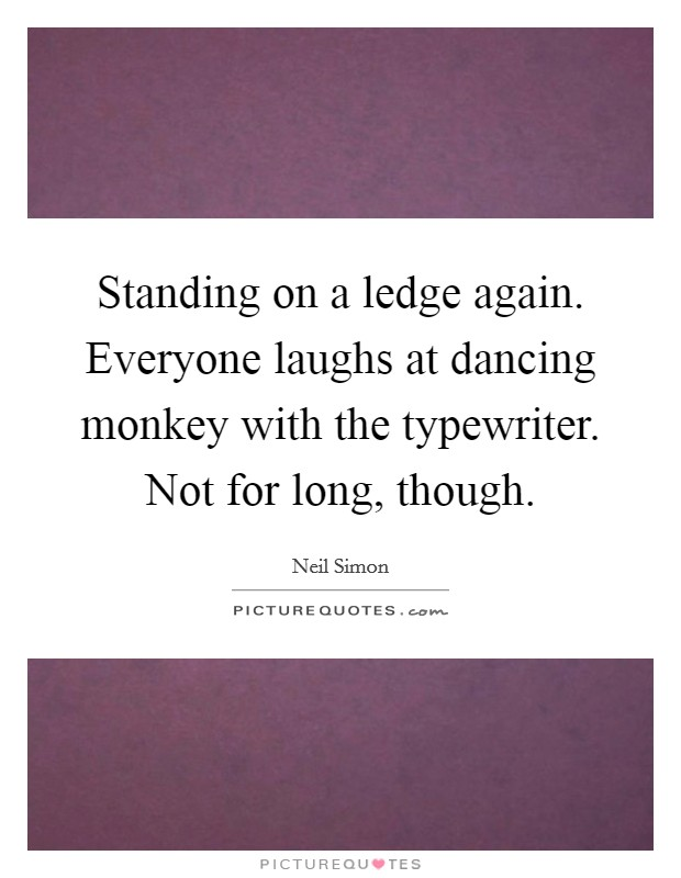 Standing on a ledge again. Everyone laughs at dancing monkey with the typewriter. Not for long, though Picture Quote #1