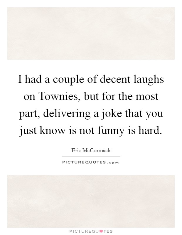 I had a couple of decent laughs on Townies, but for the most part, delivering a joke that you just know is not funny is hard Picture Quote #1