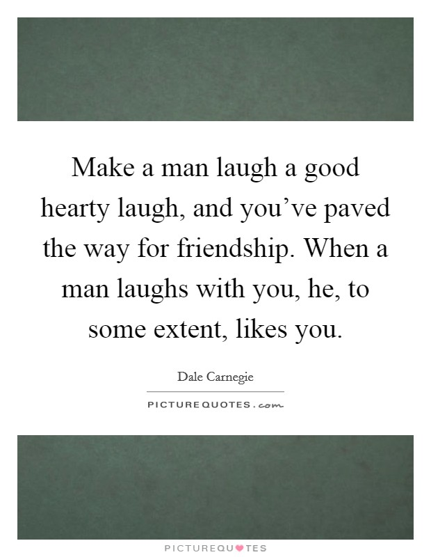 Make a man laugh a good hearty laugh, and you've paved the way for friendship. When a man laughs with you, he, to some extent, likes you Picture Quote #1
