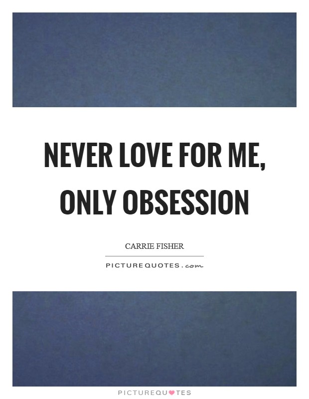 Never love for me, only obsession Picture Quote #1
