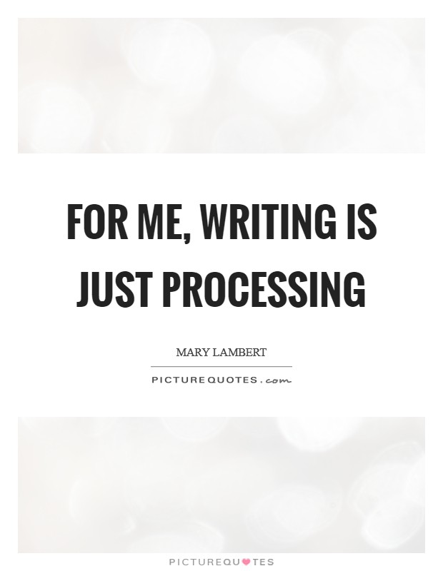 For me, writing is just processing Picture Quote #1