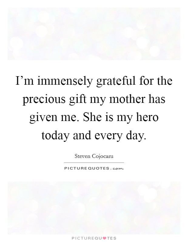 I'm immensely grateful for the precious gift my mother has given me. She is my hero today and every day Picture Quote #1