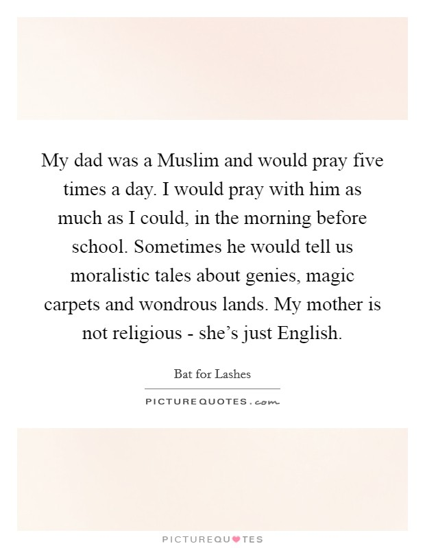 My dad was a Muslim and would pray five times a day. I would pray with him as much as I could, in the morning before school. Sometimes he would tell us moralistic tales about genies, magic carpets and wondrous lands. My mother is not religious - she's just English Picture Quote #1