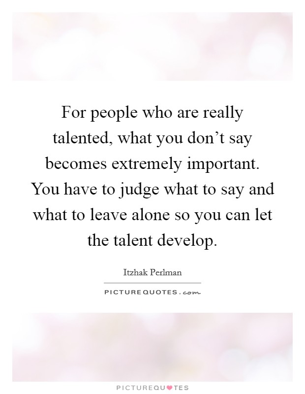 For people who are really talented, what you don't say becomes extremely important. You have to judge what to say and what to leave alone so you can let the talent develop Picture Quote #1