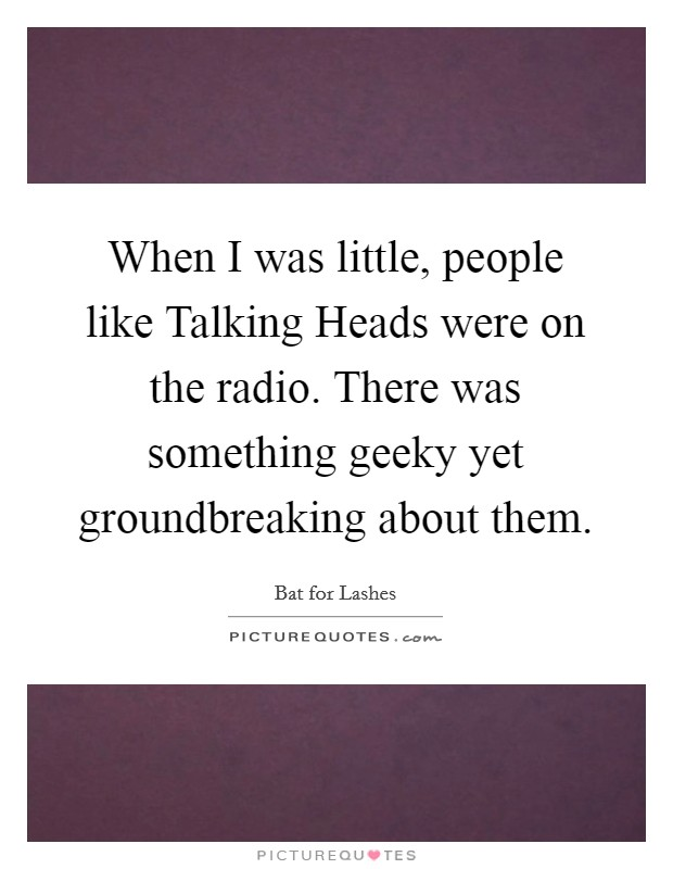When I was little, people like Talking Heads were on the radio. There was something geeky yet groundbreaking about them Picture Quote #1