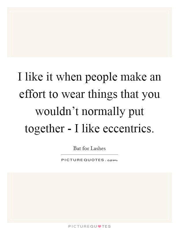I like it when people make an effort to wear things that you wouldn't normally put together - I like eccentrics Picture Quote #1