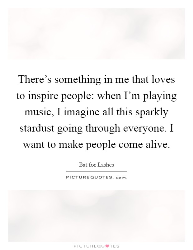 There's something in me that loves to inspire people: when I'm playing music, I imagine all this sparkly stardust going through everyone. I want to make people come alive Picture Quote #1