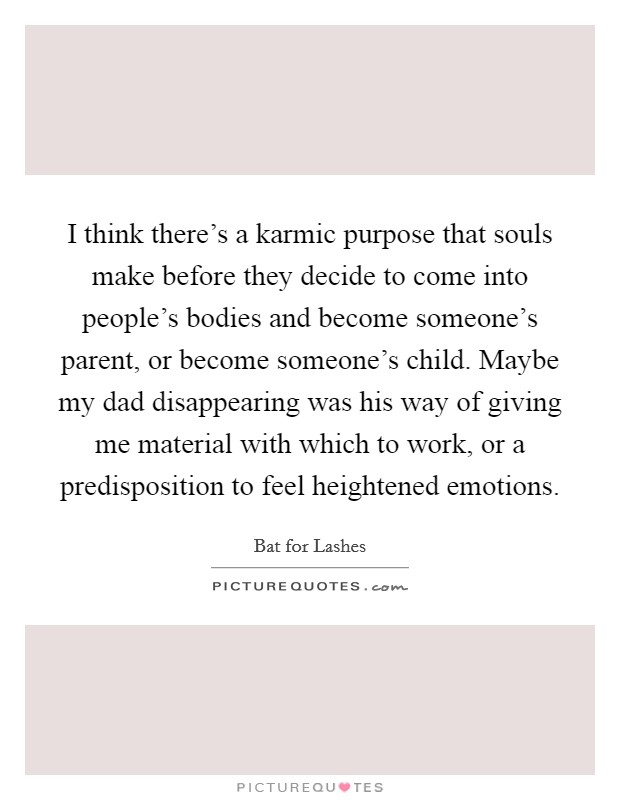 I think there's a karmic purpose that souls make before they decide to come into people's bodies and become someone's parent, or become someone's child. Maybe my dad disappearing was his way of giving me material with which to work, or a predisposition to feel heightened emotions Picture Quote #1