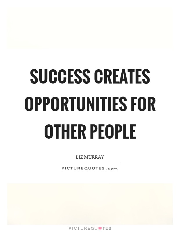 Success creates opportunities for other people Picture Quote #1
