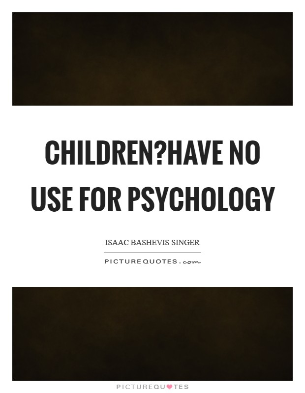 Children?have no use for psychology Picture Quote #1