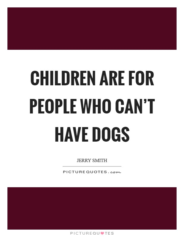 Children are for people who can't have dogs Picture Quote #1