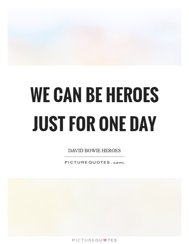 We can be heroes just for one day Picture Quote #1
