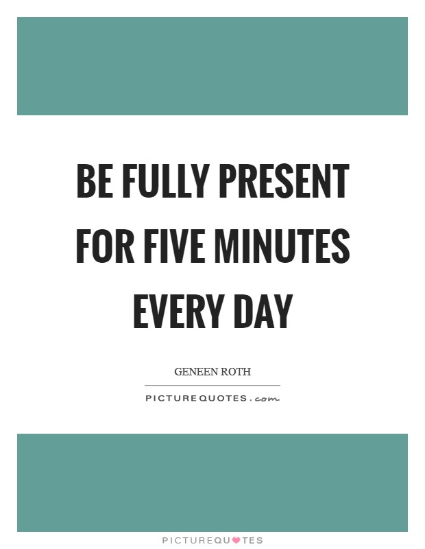Be fully present for five minutes every day Picture Quote #1