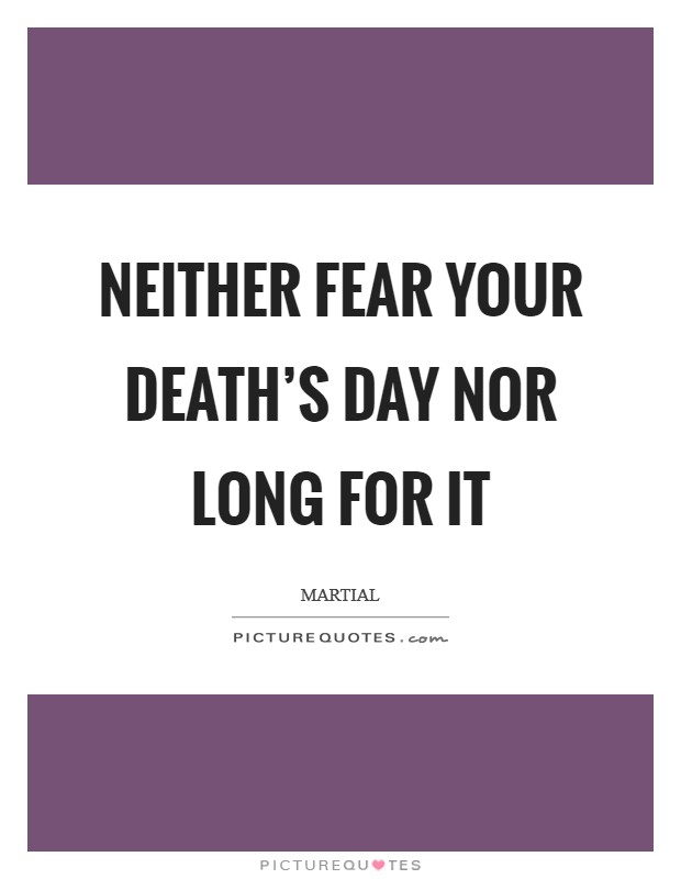 Neither fear your death's day nor long for it Picture Quote #1