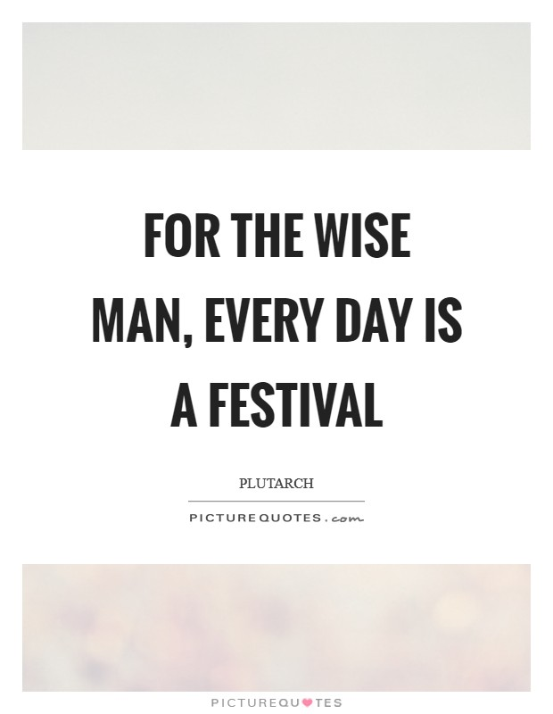 For the wise man, every day is a festival Picture Quote #1
