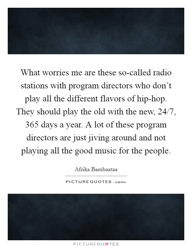 What worries me are these so-called radio stations with program directors who don't play all the different flavors of hip-hop. They should play the old with the new, 24/7, 365 days a year. A lot of these program directors are just jiving around and not playing all the good music for the people Picture Quote #1