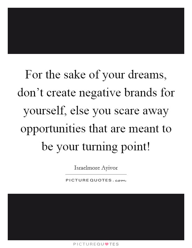 For the sake of your dreams, don't create negative brands for yourself, else you scare away opportunities that are meant to be your turning point! Picture Quote #1